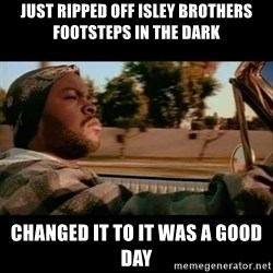 Ice Cube- Today was a Good day - just ripped OFf isley brothers footsteps in the dark changed it to it was a good day