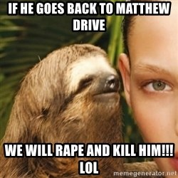 Whisper Sloth - If he goes back to Matthew Drive We will rape and kill him!!! Lol