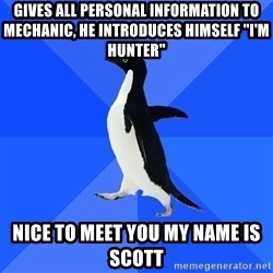"Socially Awkward Penguin - Gives all personal information to mechanic, he introduces himself ""I'm hunter"" Nice to meet you my name is scott"