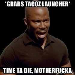 surprise motherfucker - *Grabs Tacoz Launcher* Time ta die, motherfucka
