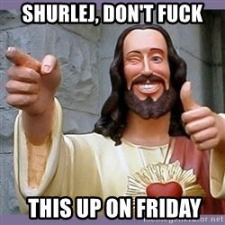 buddy jesus - SHURLEJ, DON'T FUCK  THIS UP ON FRIDAY