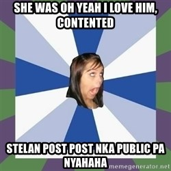 Annoying FB girl - she was oh yeah I love him, contented  stelan post post nka public pa nyahaha