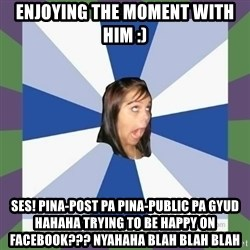 Annoying FB girl - Enjoying the moment with him :) Ses! pina-post pa pina-public pa gyud hahaha trying to be happy on facebook??? nyahaha blah blah blah