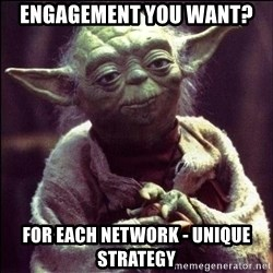 Advice Yoda - engagement you want? for each network - unique strategy
