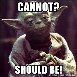 Advice Yoda - cannot? Should be!