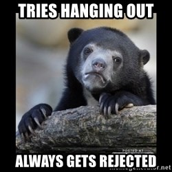 sad bear - Tries hanging out  always gets rejected