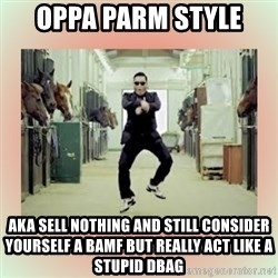psy gangnam style meme - Oppa parm style aka sell nothing and still consider yourself a BAMF but really act like a stupid dbag