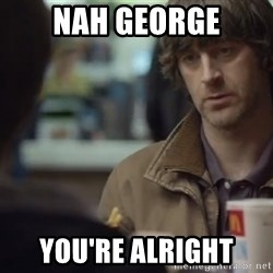 nah you're alright - Nah George You're alright