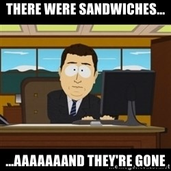 and they're gone - there were sandwiches... ...aaaaaaand they're gone