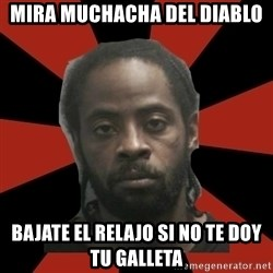 Things Black Guys Never Say - mira muchacha del diablo bajate el relajo si no te doy tu galleta