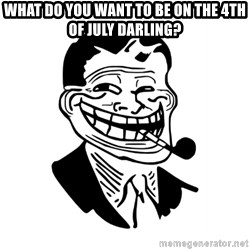 Troll Dad - what do you want to be on the 4th of july darling?