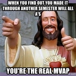 buddy jesus - When you find out you made it through another semester will ALL A's you're the real MVap