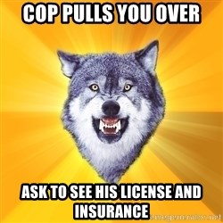 Courage Wolf - cop pulls you over ask to see his license and insurance
