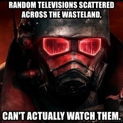 Fallout  - random televisions scattered across the Wasteland,   can't actually watch them.