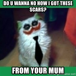 It's simple, we kill the Batman. - Do u wanna no how i got these scars? From your mum