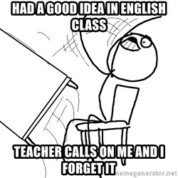 Desk Flip Rage Guy - had a good idea in english class teacher calls on me and i forget it