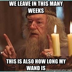 dumbledore fingers - WE LEAVE IN THIS MANY WEEKS THIS IS ALSO HOW LONG MY WAND IS