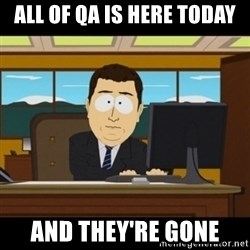 and they're gone - All of QA is here today And they're gone