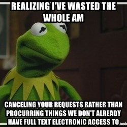 Kermit The Frog h - Realizing I've wasted the whole am canceling your requests rather than procurring things we don't already have full text electronic access to