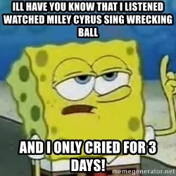 Tough Spongebob - Ill have you know that I listened watched Miley Cyrus sing wrecking ball AND I ONLY CRIED FOR 3 DAYS!