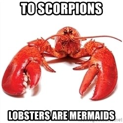 Unable to Relax and Have Fun Lobster - To Scorpions Lobsters are Mermaids