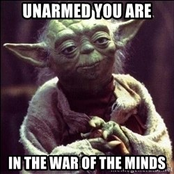 Advice Yoda - Unarmed you are In the war of the minds