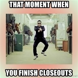 psy gangnam style meme - that moment when you finish Closeouts