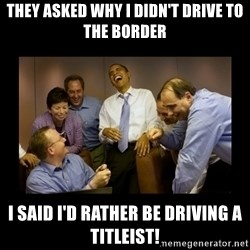 obama laughing  - they asked why i didn't drive to the border i said i'd rather be driving a titleist!