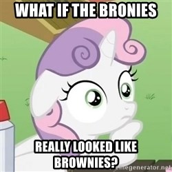 Sudden Clarity Sweetie Belle - What if the bronies Really looked like brownies?