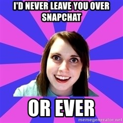 over attached girlfriend - I'd never leave you over snapchat or ever