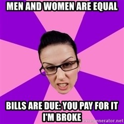 Privilege Denying Feminist - Men and women are equal bills are due: you pay for it i'm broke