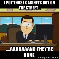 and they're gone - I put those cabinets out on the street... ....aaaaaaand they're gone.