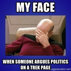 Picard facepalm  - MY FACE WHEN SOMEONE ARGUES POLITICS ON A TREK PAGE