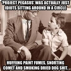 Racist Father - 'project pegasus' was actually just idiots sitting around in a circle huffiing paint fumes, snorting comet and smoking dried dog shit.