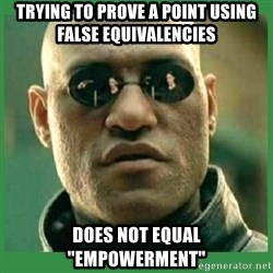 """Matrix Morpheus - trying to prove a point using false equivalencies does not equal """"empowerment"""""""