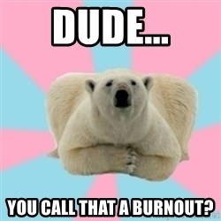 Perfection Polar Bear - Dude... you call that a burnout?