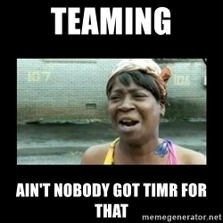 Nobody ain´t got time for that - TEAMING AIN'T NOBODY GOT TIMR FOR THAT