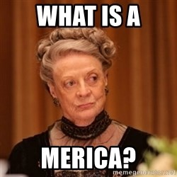 Dowager Countess of Grantham - what is a merica?