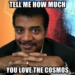 Neil Degrasse-Tyson - tell me how much you love the cosmos