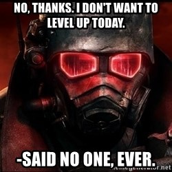 Fallout  - no, thanks. i don't want to level up today. -said no one, ever.