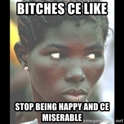 bitches be like  - bitches Ce like stop being happy and Ce miserable