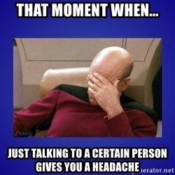 Picard facepalm  - that moment when... just talking to a certain person gives you a headache