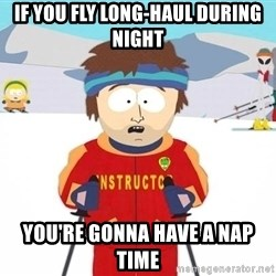 You're gonna have a bad time - if you fly long-haul during night you're gonna have a nap time