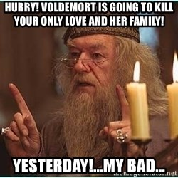 dumbledore fingers - HURRY! VOLDEMORT IS going to kill your only love and her family! yesterday!...my bad...