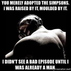 Born In It Bane - You merely adopted The Simpsons. I was raised by it, moulded by it. I didn't see a bad episode until I was already a man.