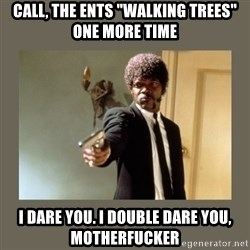 "doble dare you  - Call, the ents ""walkıng trees"" one more tıme I dare you. I double dare you, motherfucker"