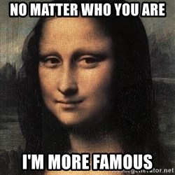 the mona lisa  - no matter who you are   i'm more famous