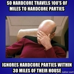Picard facepalm  - So Hardcore Travels 100's of miles to hardcore parties ignores hardcore parties within 30 miles of their house