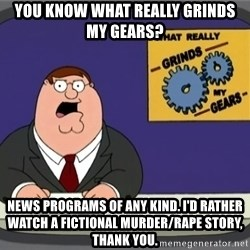 What really grinds my gears - YOU KNOW WHAT REALLY GRINDS MY GEARS? NEWS PROGRAMS OF ANY KIND. I'D RATHER WATCH A FICTIONAL MURDER/RAPE STORY, THANK YOU.