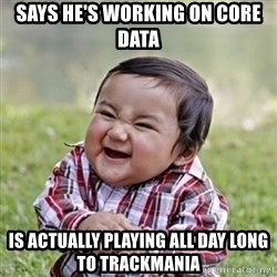 evil toddler kid2 - Says he's working on core data is actually playing all day long to trackmania